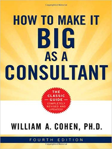 How To Make It Big As A Consultant By William A Cohen Ph D Author Your Books Outlet